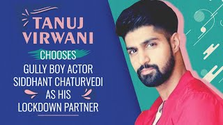 Inside Edge fame Tanuj Virwani chooses Gully Boy actor Siddhant Chaturvedi as his lockdown partner