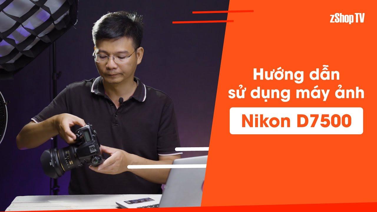 [zShop] Hướng dẫn sử dụng Nikon D7500, Chất ảnh & Tốc độ sẻ làm hài lòng bạn