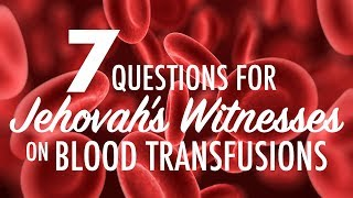 7 Questions for Jehovah's Witnesses on Blood Transfusions