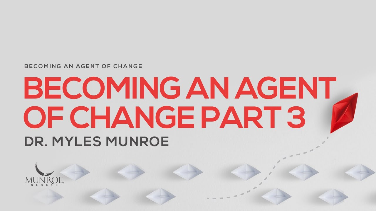 Becoming An Agent Of Change Pt. 3 | Dr. Myles Munroe