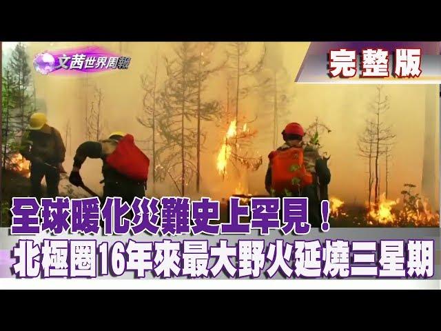 【完整版】2019.08.03《文茜世界周報》全球暖化災難史上罕見! 北極圈16年來最大野火延燒三星期|Sisy's World News