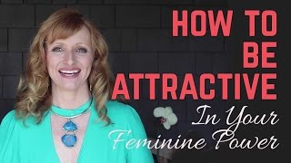 How To Be Attractive In Your Feminine Power