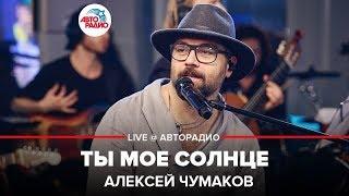 Алексей Чумаков - Ты Моё Солнце (LIVE @ Авторадио)