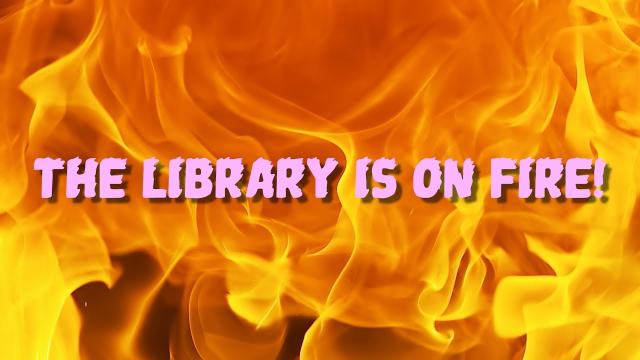 share-this-video-with-your-local-fire-department-to-let-them-know-that-the-library-is-on-fire