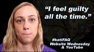 I Feel So Guilty All The Time! How Do I Overcome It? Website/YouTube Wednesday! #KatiFAQ