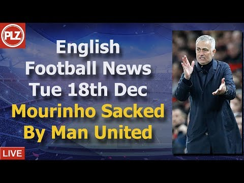 Mourinho Sacked By Manchester United – Tuesday 18th December – PLZ English Football News