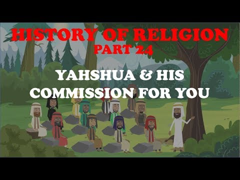 HISTORY OF RELIGION (Part 24): YAHSHUA & HIS COMMISSION FOR YOU