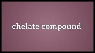 Chelate compound Meaning