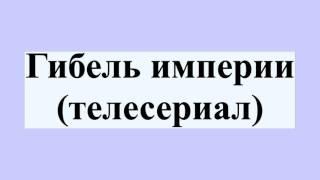 Гибель империи (телесериал)