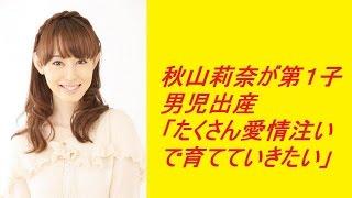 秋山莉奈が第1子男児出産「たくさん愛情注いで育てていきたい」 につい...
