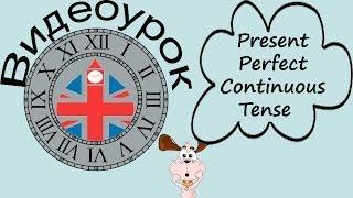Видеоурок по английскому языку: Present Perfect Continuous Tense