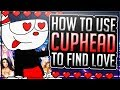 HOW TO USE CUPHEAD TO FIND LOVE
