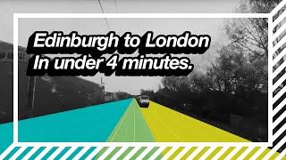 Edinburgh To London In Under 4 Minutes.