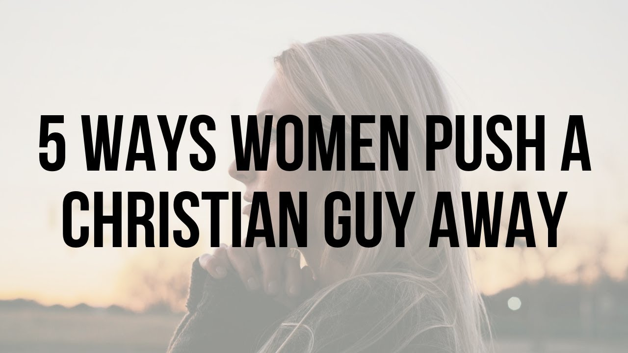 Don't Push Him Away: 5 Ways Women Push a Christian Guy Away (Christian Relationship Tips for Wo