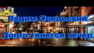 Премьера песни 2018! Послушайте! Долго тянется вечер Вадим Орельский NEW 2018