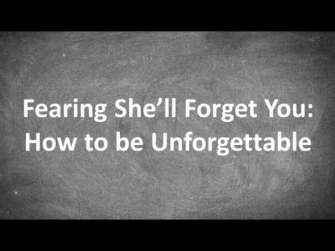Fearing She'll Forget You: How to be Unforgettable