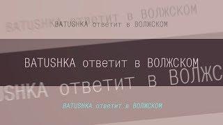 BATUSHKA ответит в ВОЛЖСКОМ