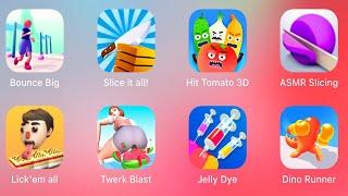 Bounce Big,Slice It All,Hit Tomato 3D,ASMR Slicing,Lick em all,Twerk Blast, Jelly Dye,Dino Runner 3D