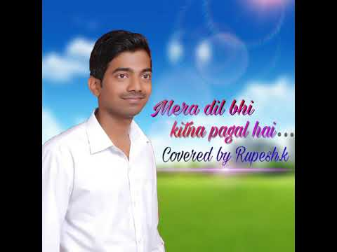 Song:- Mera dil bhi kitna pagal hai. (Covered by Rupesh .K).