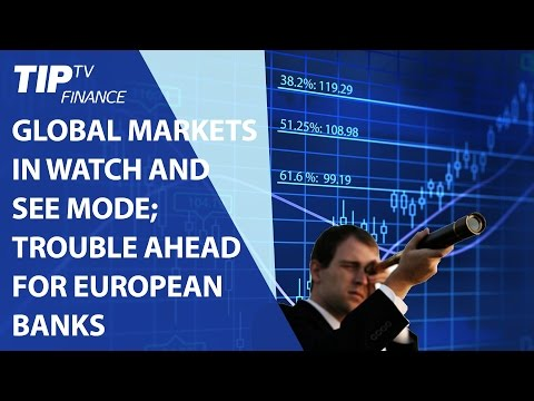 Global markets in watch and see mode; Trouble ahead for European banks