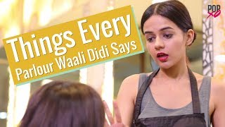 Things Every Parlour Waali Didi Says - POPxo