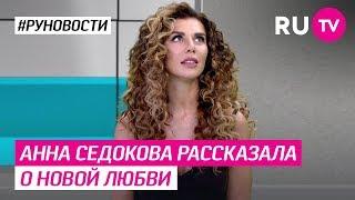 Анна Седокова рассказала о новой любви