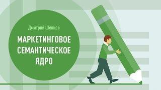 Маркетинговое семантическое ядро. Дмитрий Шевцов