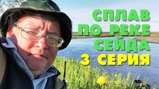 Сплав по реке Сейда с рыбалкой. 3 серия