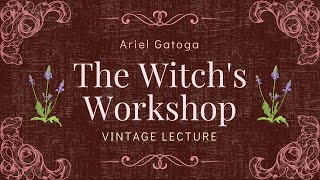 The Witch's Workshop - A Vintage Lecture by Ariel Gatoga