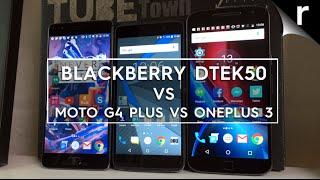 BlackBerry DTEK50 vs Moto G4 Plus vs OnePlus 3: Which is best for me?