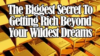 The Biggest Secret To Getting Rich Beyond Your Wildest Dreams