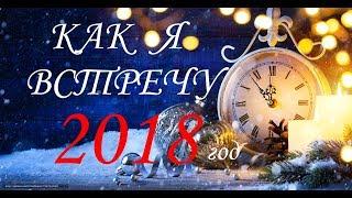 КАК Я ВСТРЕЧУ НОВЫЙ ГОД 2018.
