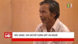 Bắc Giang: Tạm giữ đối tượng giết hai người tại Lạng Giang   Nhật ký 141