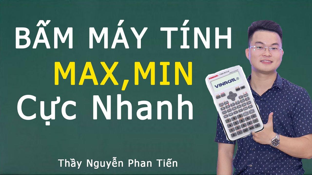 Bấm Máy Tính Giá Trị Lớn Nhất - Nhỏ Nhất | Thầy Nguyễn Phan Tiến