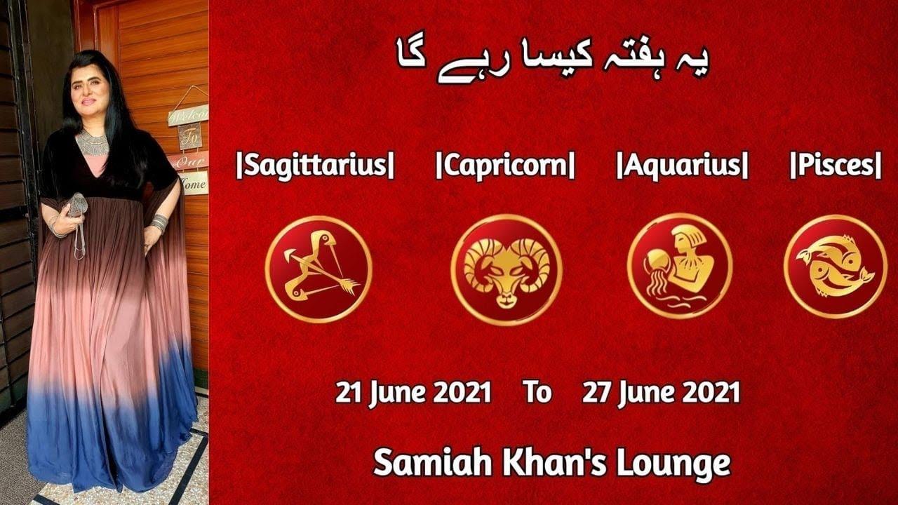  Sagittarius   Capricorn   Aquarius   Pisces    21 June 2021 to 27 June 2021   Samiah Khan's Lounge
