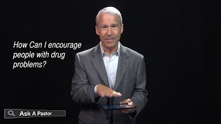 How Can I Encourage People With Drug Problems? — Ask a Pastor, Dr. Joel C. Hunter