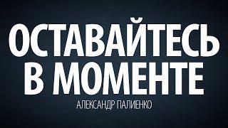 Оставайтесь в моменте. Александр Палиенко.