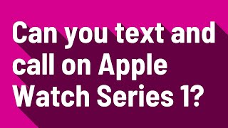 Can you text and call on Apple Watch Series 1?