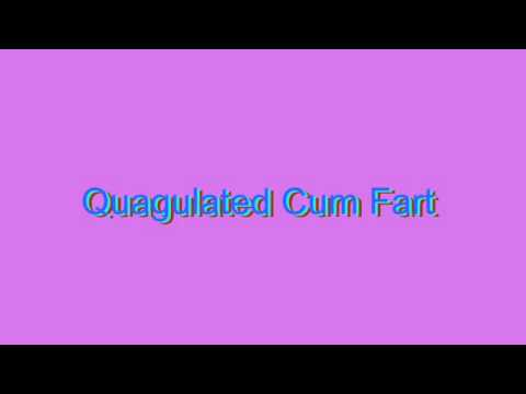 How to Pronounce Quagulated Cum Fart