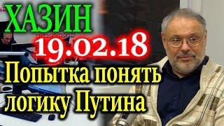 ХАЗИН. Картина сложнее чем кажется - попытка понять логику Путина 19.02.18