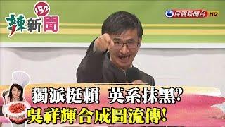 【辣新聞152】獨派挺賴 吳祥輝合成圖流傳!英系抹黑? 2019.04.26