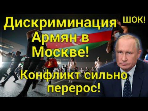 ШОК! 25.07.20  Дискриминация армян в Москве! Армяно-азербайджанский конфликт сильно перерос!