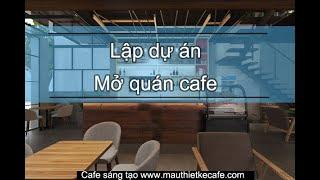Lập dự án kinh doanh quán cafe bao gồm những điều sau từng bước thực hiện cực dễ dàng