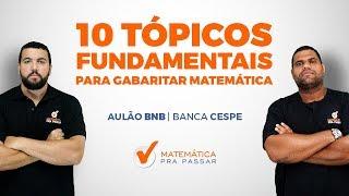 10 TÓPICOS FUNDAMENTAIS PARA GABARITAR A PROVA DE MATEMÁTICA DO BNB - BANCA CESPE/CEBRASPE