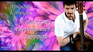 Аркадий Кобяков - Я Так Хочу Согреть Тебя Заботой