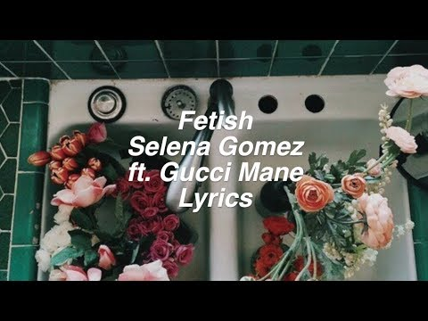 Fetish    Selena Gomez Ft. Gucci Mane Lyrics
