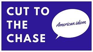 Cut To The Chase Английские идиомы с переводом