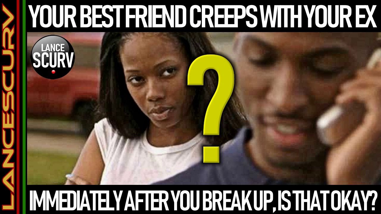 YOUR BEST FRIEND CREEPS WITH YOUR EX IMMEDIATELY AFTER YOU BREAK UP, IS THAT OKAY?