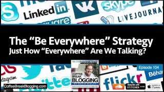"""CBB104: The """"Be Everywhere"""" Strategy. Just How """"Everywhere"""" Are We Talking?"""