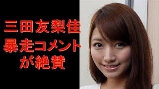 三田友梨佳アナの「暴走コメント」が絶賛されるワケ コメントお待ちして...